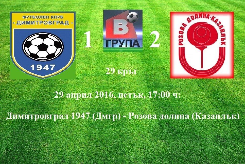 29 кръг - 29 април 2016, петък, 17:00 ч: Димитровград 1947 (Дмгр) - Розова долина (Казанлък)